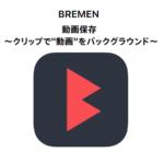 BREMENアプリの使い方・iPhoneで動画ダウンロード、バックグラウンド再生